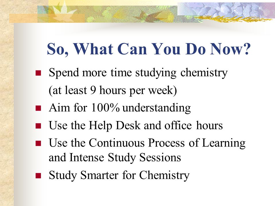 Use Efficient Study Strategies When You Study Chemistry ! Study SMARTER, not HARDER