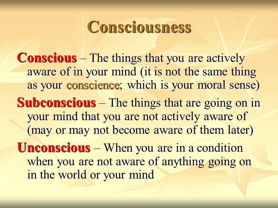 Consciousness Conscious – The things that you are actively aware of in your mind (it is not the same thing as your conscience; which is your moral sense) Subconscious – The things that are going on in your mind that you are not actively aware of (may or may not become aware of them later) Unconscious – When you are in a condition when you are not aware of anything going on in the world or your mind