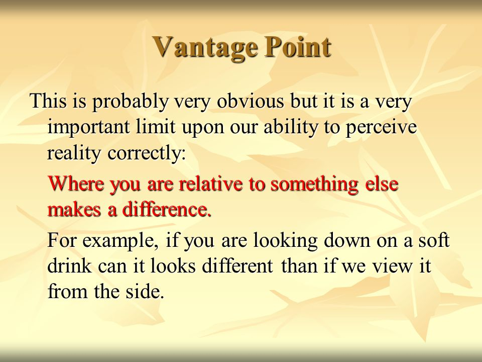 Vantage Point This is probably very obvious but it is a very important limit upon our ability to perceive reality correctly: Where you are relative to something else makes a difference.