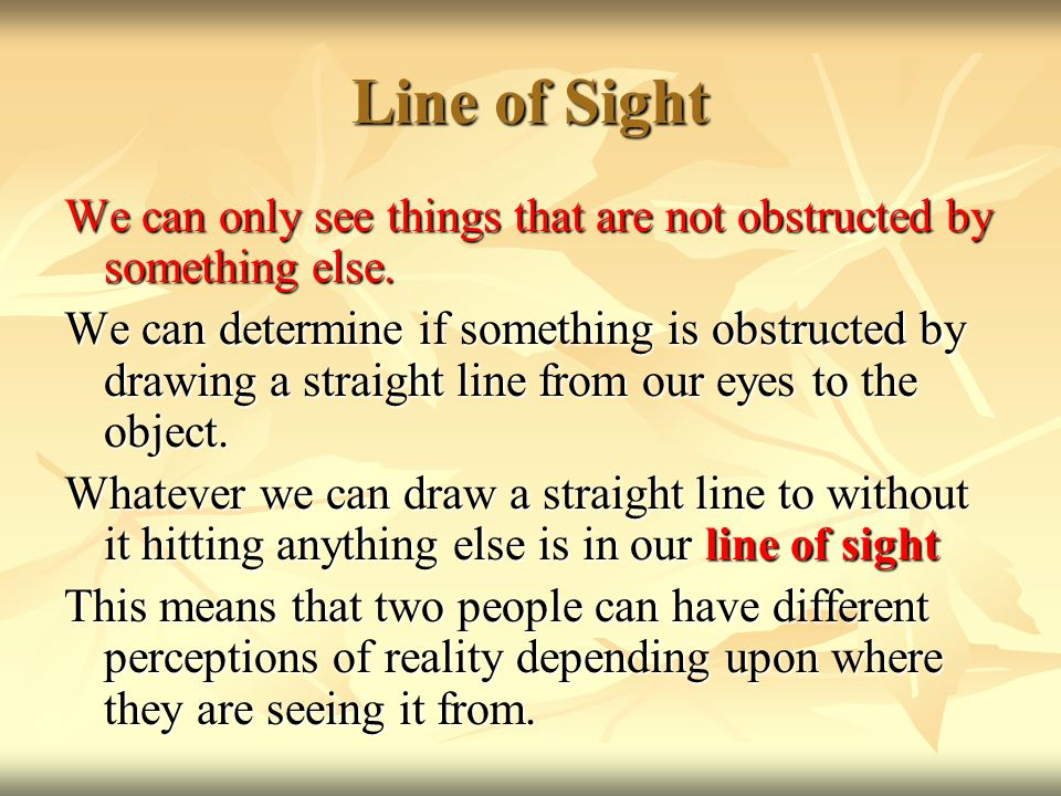Line of Sight We can only see things that are not obstructed by something else.