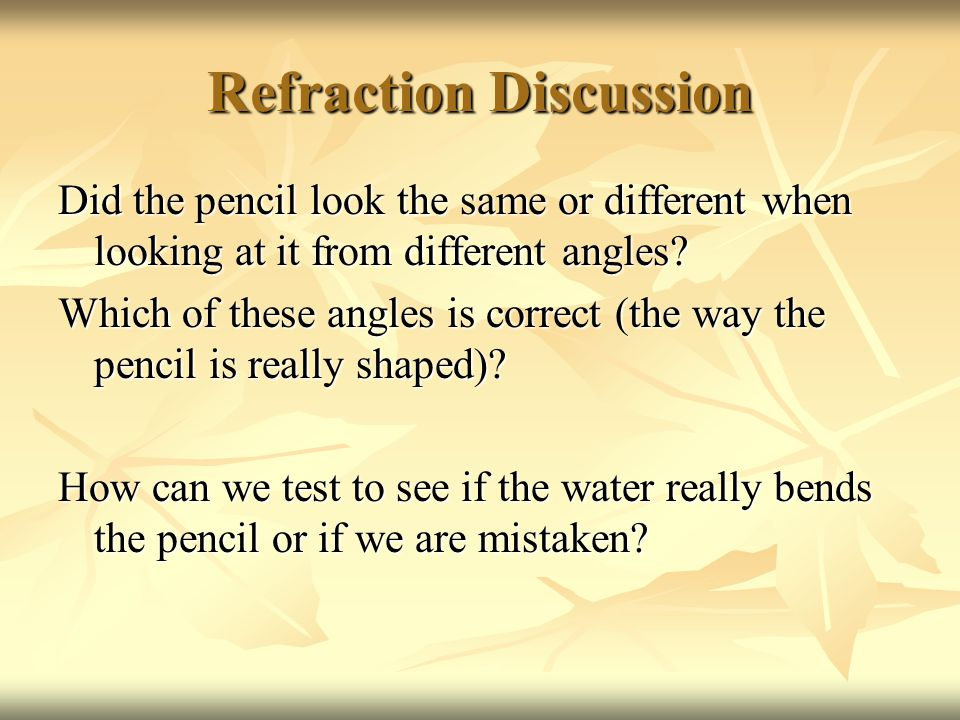 Refraction Discussion Did the pencil look the same or different when looking at it from different angles.