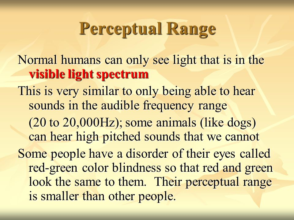 Perceptual Range Normal humans can only see light that is in the visible light spectrum This is very similar to only being able to hear sounds in the audible frequency range (20 to 20,000Hz); some animals (like dogs) can hear high pitched sounds that we cannot Some people have a disorder of their eyes called red-green color blindness so that red and green look the same to them.