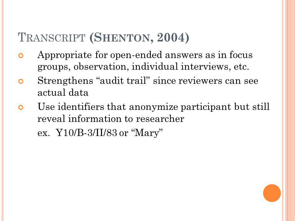 """T RANSCRIPT (S HENTON, 2004) Appropriate for open-ended answers as in focus groups, observation, individual interviews, etc. Strengthens """"audit trail"""""""