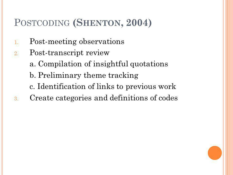 P OSTCODING (S HENTON, 2004) 1. Post-meeting observations 2. Post-transcript review a. Compilation of insightful quotations b. Preliminary theme track