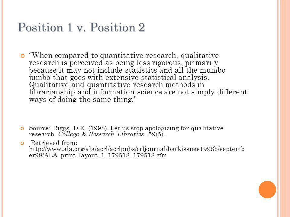 """Position 1 v. Position 2 """"When compared to quantitative research, qualitative research is perceived as being less rigorous, primarily because it may n"""