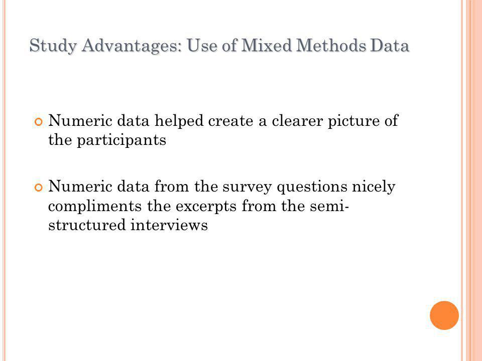 Study Advantages: Use of Mixed Methods Data Numeric data helped create a clearer picture of the participants Numeric data from the survey questions ni