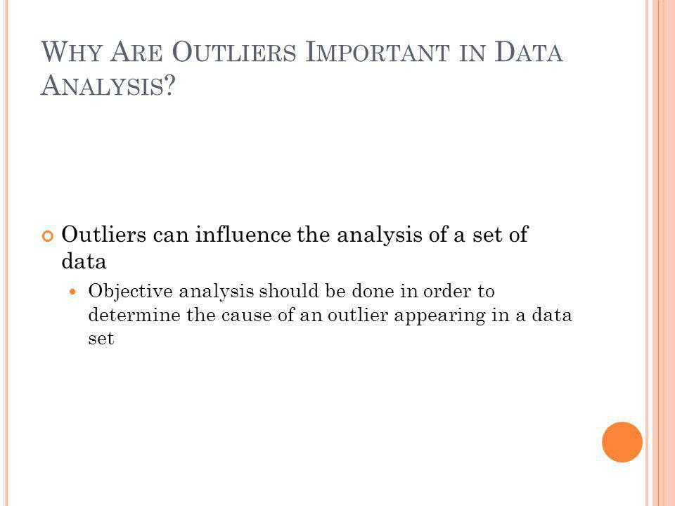 W HY A RE O UTLIERS I MPORTANT IN D ATA A NALYSIS ? Outliers can influence the analysis of a set of data Objective analysis should be done in order to