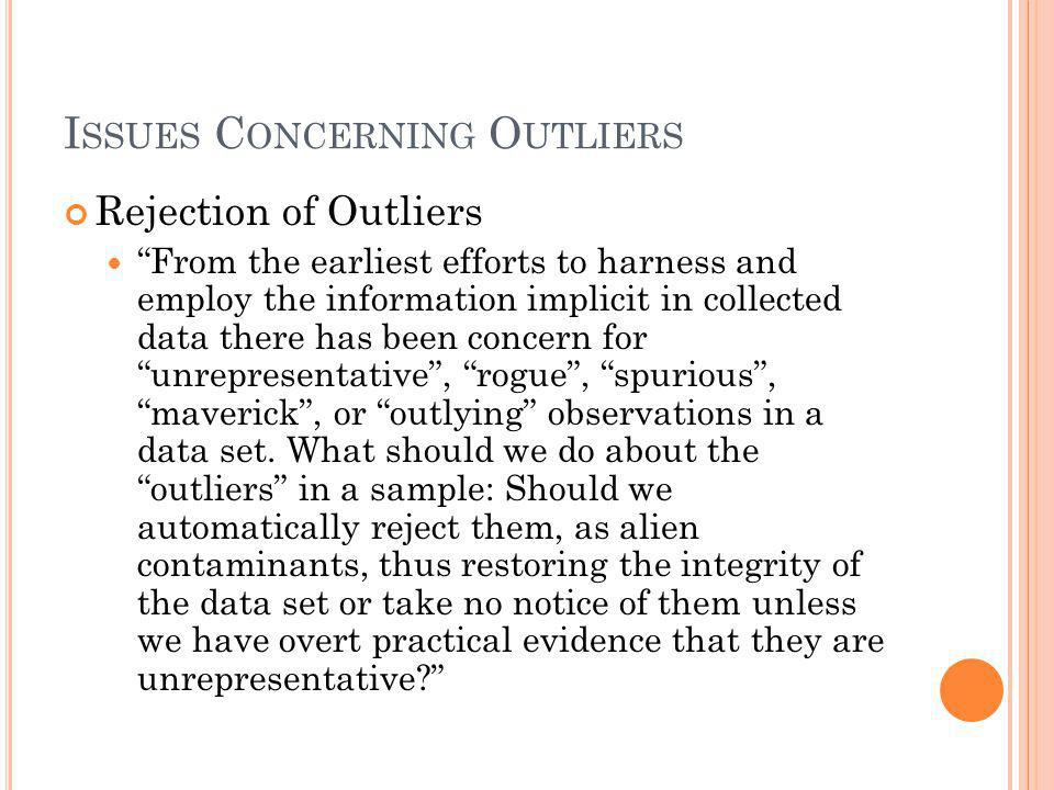 """I SSUES C ONCERNING O UTLIERS Rejection of Outliers """"From the earliest efforts to harness and employ the information implicit in collected data there"""