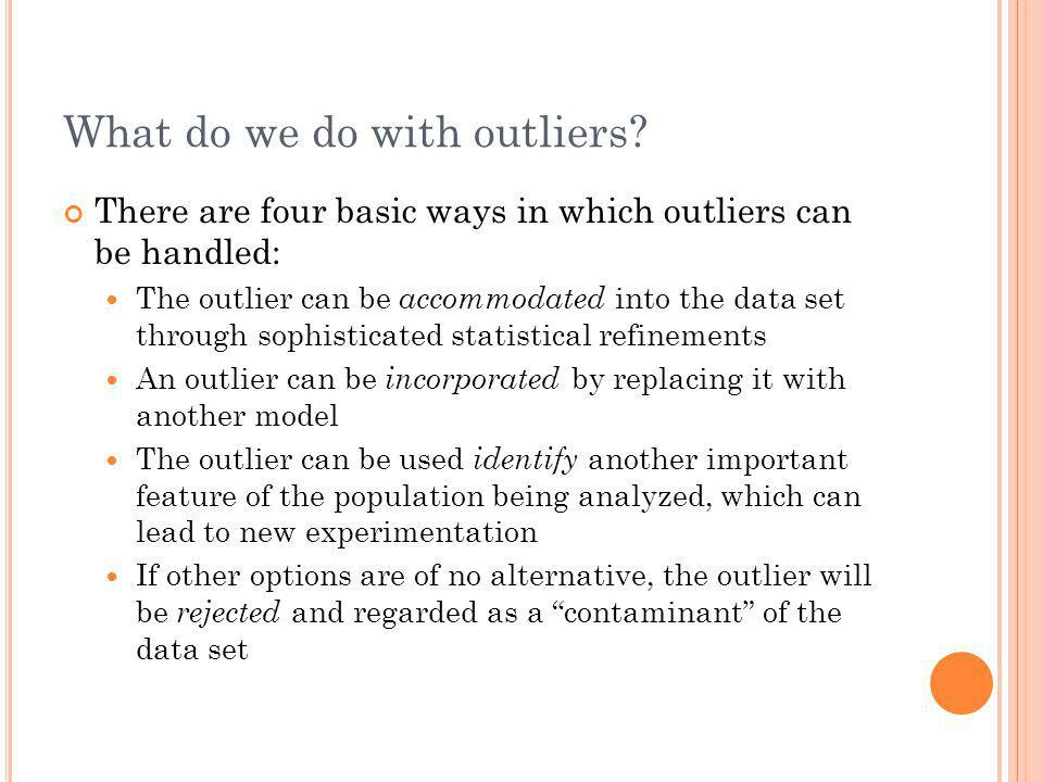 What do we do with outliers? There are four basic ways in which outliers can be handled: The outlier can be accommodated into the data set through sop