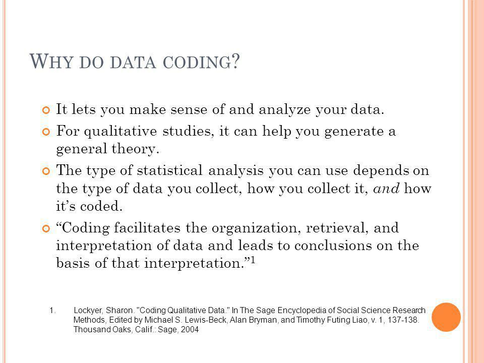 W HY DO DATA CODING ? It lets you make sense of and analyze your data. For qualitative studies, it can help you generate a general theory. The type of
