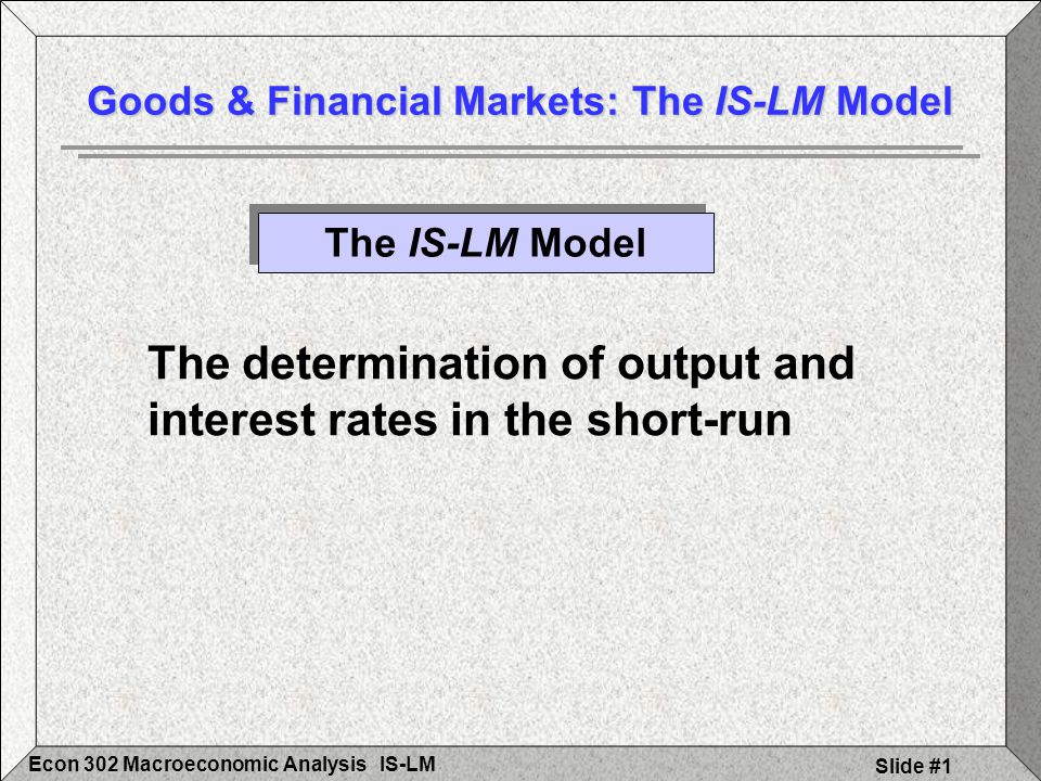 IS-LMEcon 302 Macroeconomic Analysis Slide #2 Equilibrium in the goods market: Production (Y) = Demand (Z) Demand (Z)= C+I+G C=C(Y-T) T, I, & G are given The goods market and the IS relation Goods & Financial Markets: The IS-LM Model A Review