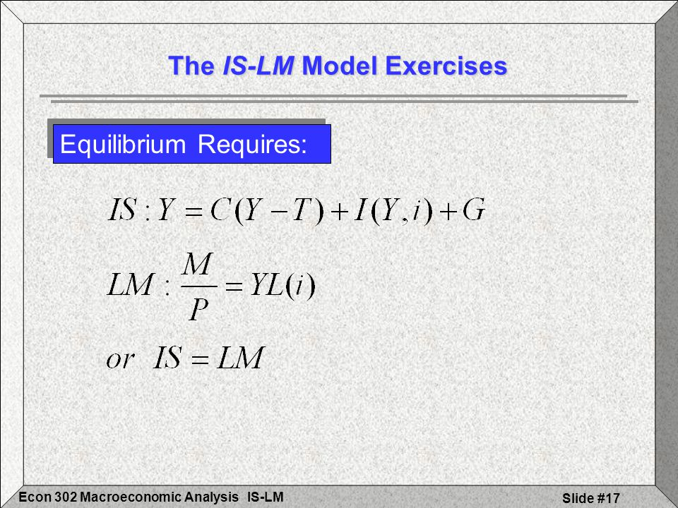 IS-LMEcon 302 Macroeconomic Analysis Slide #17 Equilibrium Requires: The IS-LM Model Exercises