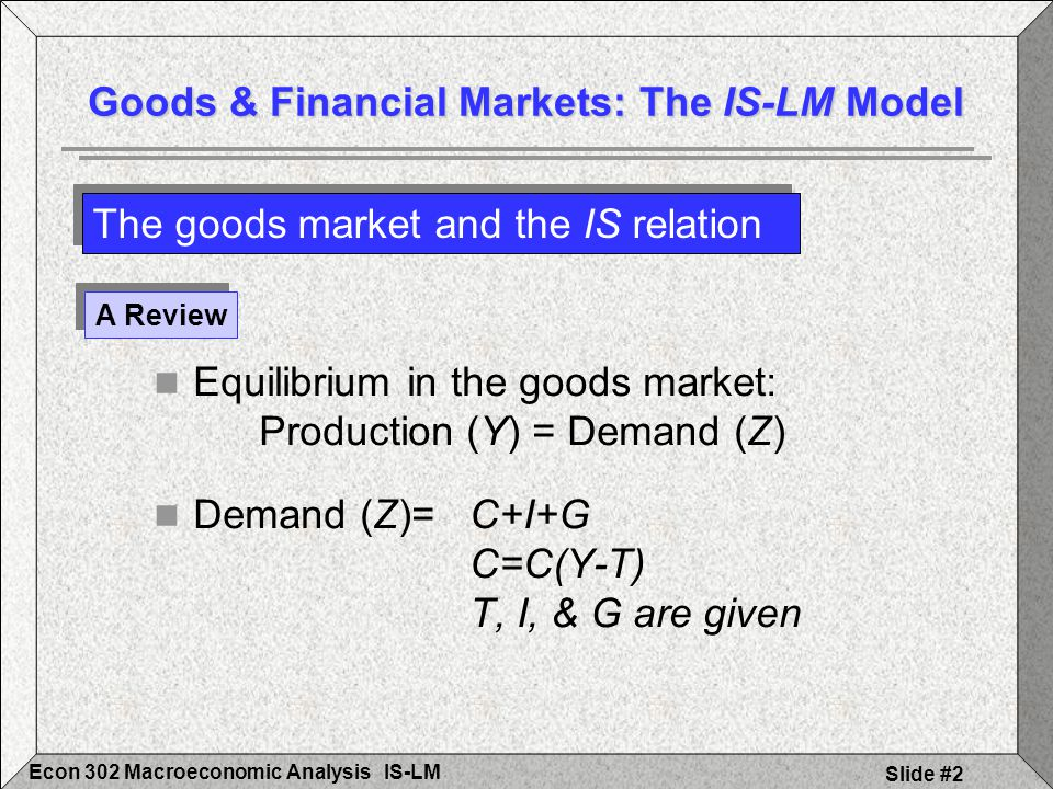 IS-LMEcon 302 Macroeconomic Analysis Slide #3 Equilibrium: Y=C(Y-T)+I+G Changes in C, I, & G impact the equilibrium Y The goods market and the IS relation Goods & Financial Markets: The IS-LM Model A Review (Continued)