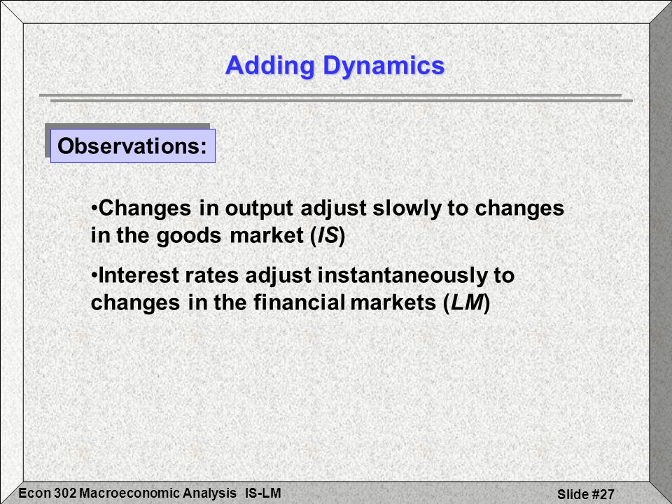 IS-LMEcon 302 Macroeconomic Analysis Slide #27 Adding Dynamics Observations: Changes in output adjust slowly to changes in the goods market (IS) Inter