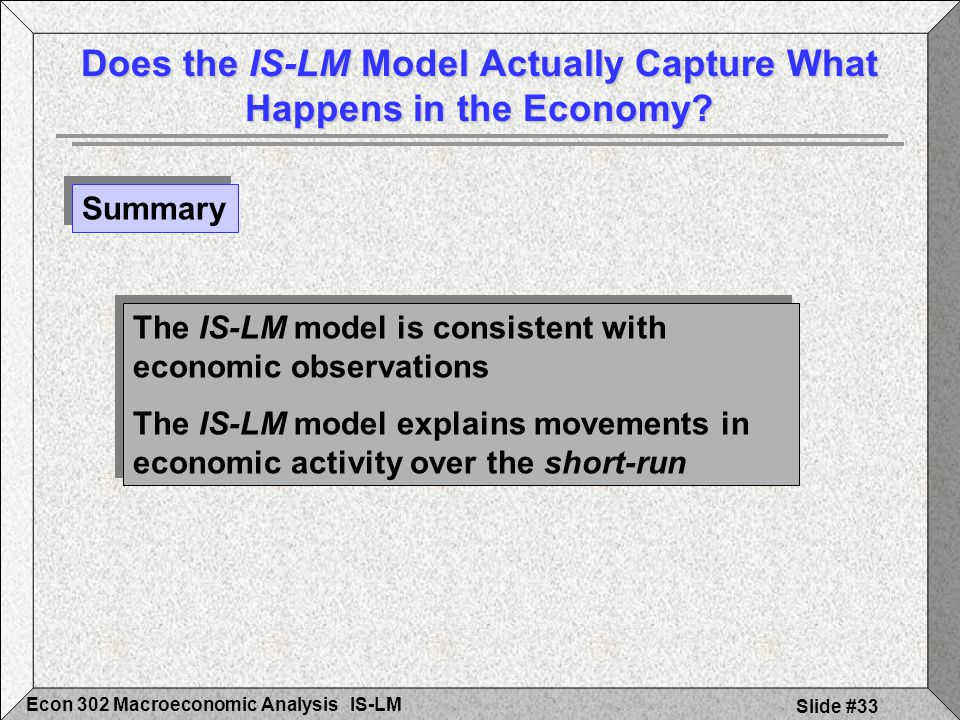 IS-LMEcon 302 Macroeconomic Analysis Slide #33 Does the IS-LM Model Actually Capture What Happens in the Economy? The IS-LM model is consistent with e