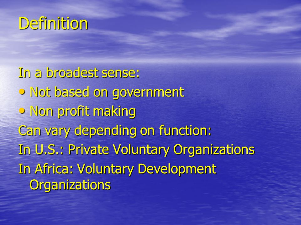 Definition In a broadest sense: Not based on government Not based on government Non profit making Non profit making Can vary depending on function: In U.S.: Private Voluntary Organizations In Africa: Voluntary Development Organizations