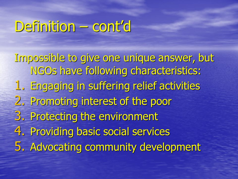 Definition – cont'd Impossible to give one unique answer, but NGOs have following characteristics: 1.