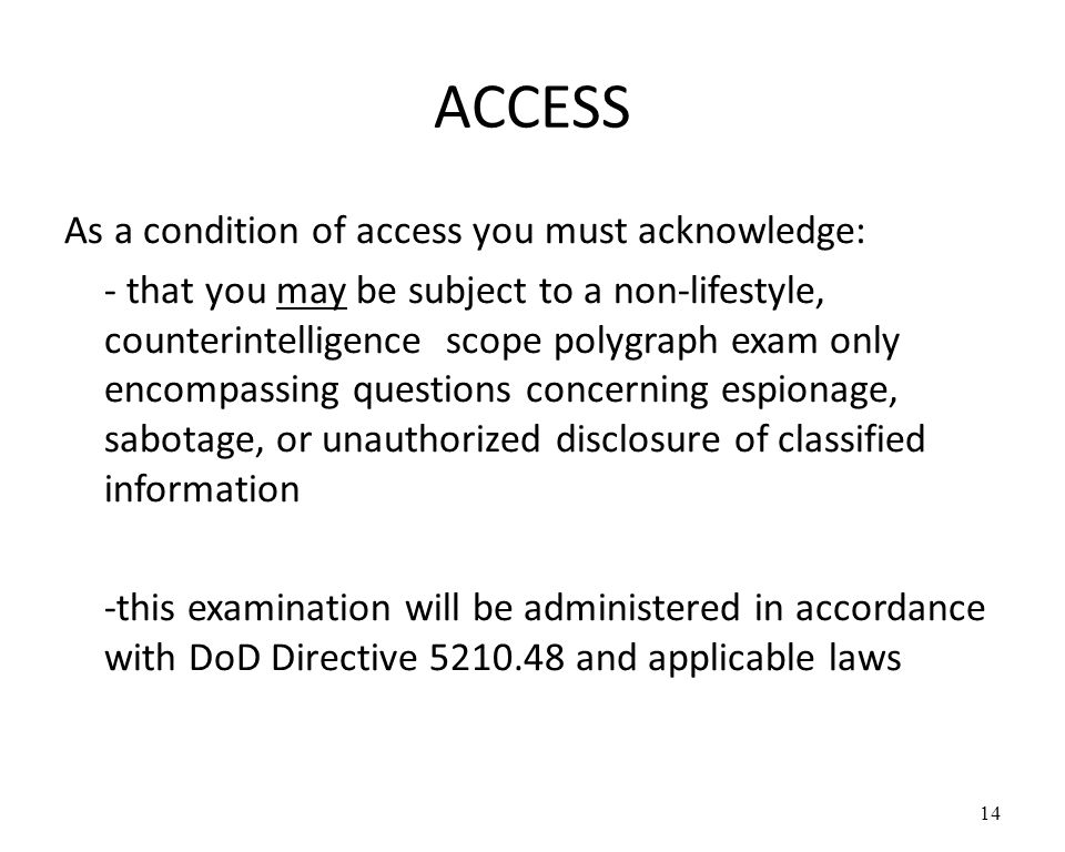 ACCESS As a condition of access you must acknowledge: - that you may be subject to a non-lifestyle, counterintelligence scope polygraph exam only encompassing questions concerning espionage, sabotage, or unauthorized disclosure of classified information -this examination will be administered in accordance with DoD Directive 5210.48 and applicable laws 14