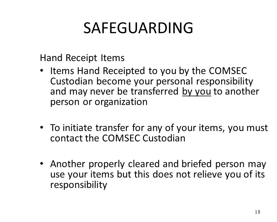 SAFEGUARDING Hand Receipt Items Items Hand Receipted to you by the COMSEC Custodian become your personal responsibility and may never be transferred by you to another person or organization To initiate transfer for any of your items, you must contact the COMSEC Custodian Another properly cleared and briefed person may use your items but this does not relieve you of its responsibility 18