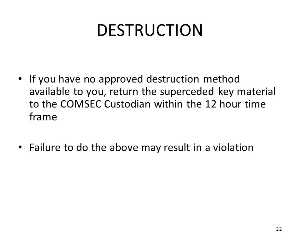 DESTRUCTION If you have no approved destruction method available to you, return the superceded key material to the COMSEC Custodian within the 12 hour time frame Failure to do the above may result in a violation 22