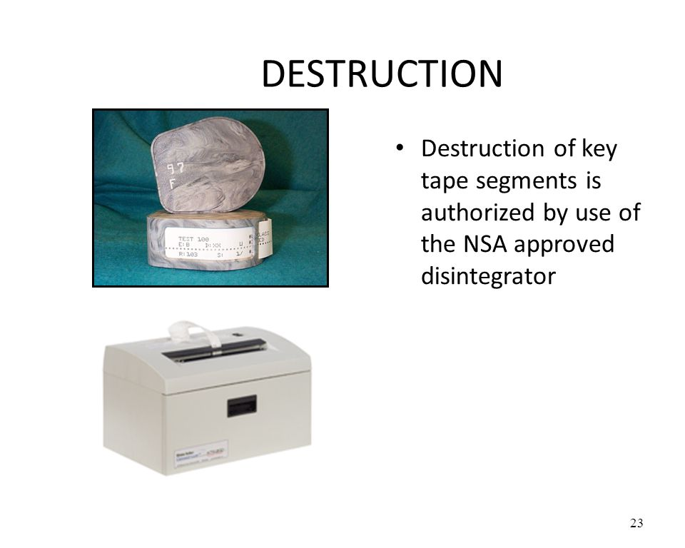 DESTRUCTION Destruction of key tape segments is authorized by use of the NSA approved disintegrator 23