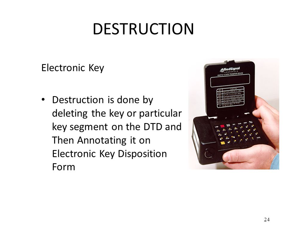 DESTRUCTION Electronic Key Destruction is done by deleting the key or particular key segment on the DTD and Then Annotating it on Electronic Key Disposition Form 24