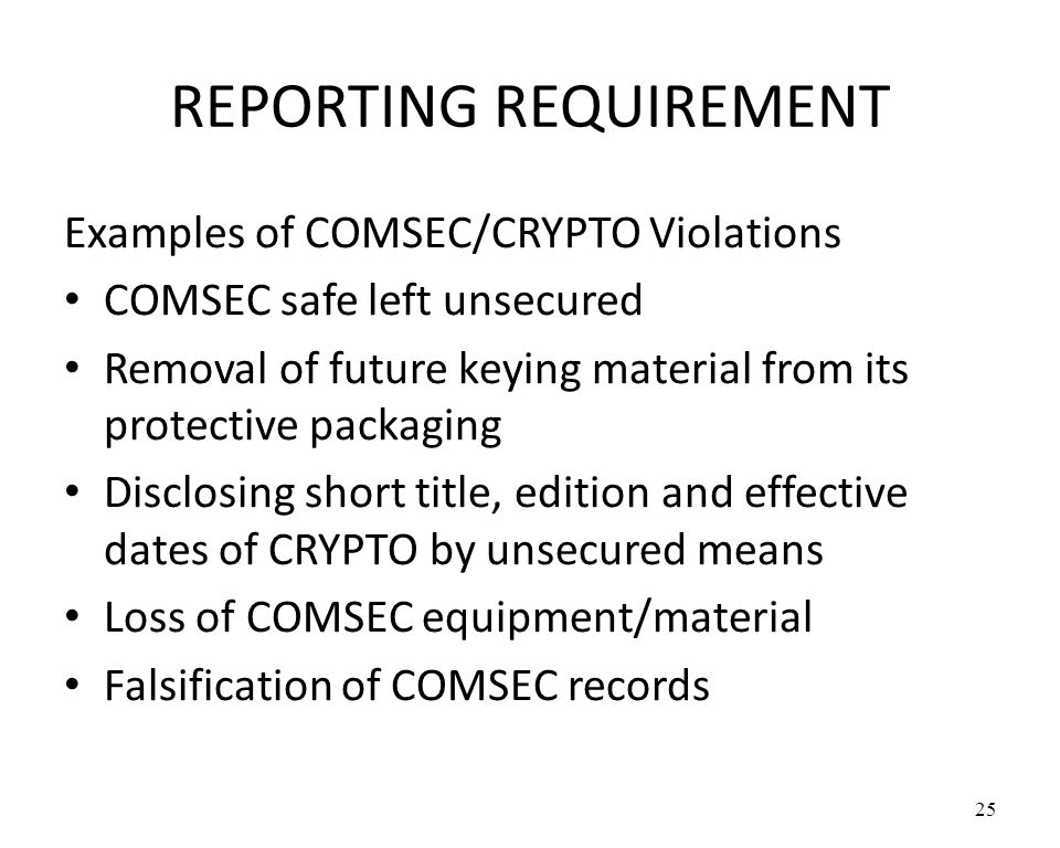 REPORTING REQUIREMENT Examples of COMSEC/CRYPTO Violations COMSEC safe left unsecured Removal of future keying material from its protective packaging Disclosing short title, edition and effective dates of CRYPTO by unsecured means Loss of COMSEC equipment/material Falsification of COMSEC records 25