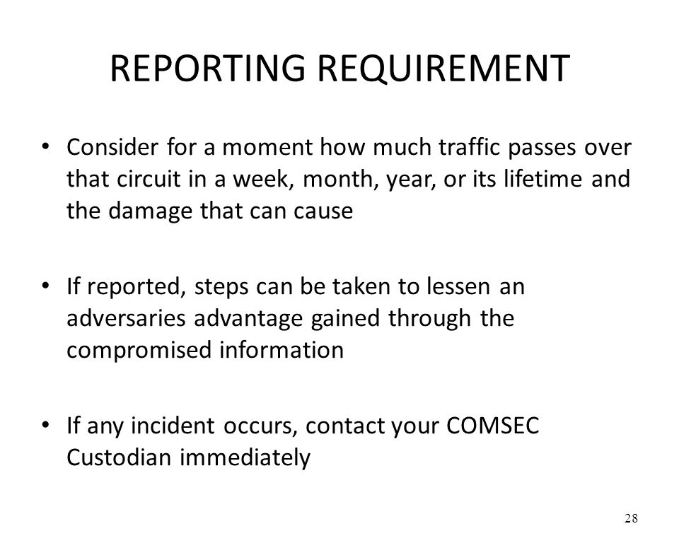 REPORTING REQUIREMENT Consider for a moment how much traffic passes over that circuit in a week, month, year, or its lifetime and the damage that can cause If reported, steps can be taken to lessen an adversaries advantage gained through the compromised information If any incident occurs, contact your COMSEC Custodian immediately 28