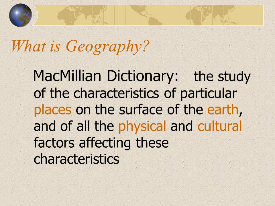 MacMillian Dictionary: the study of the characteristics of particular places on the surface of the earth, and of all the physical and cultural factors
