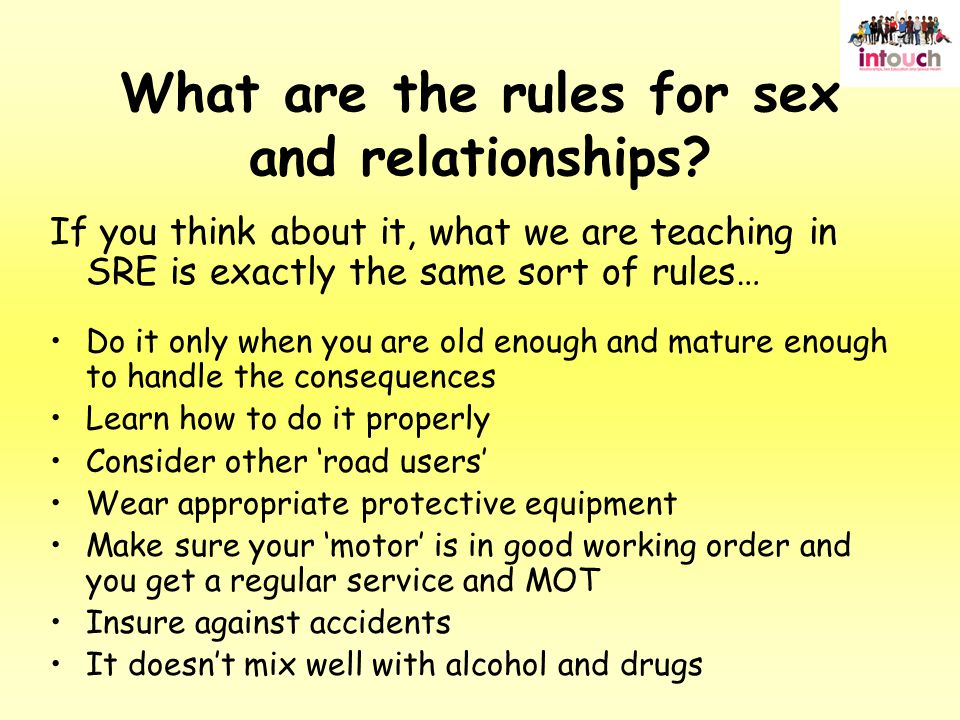 If you think about it, what we are teaching in SRE is exactly the same sort of rules… Do it only when you are old enough and mature enough to handle the consequences Learn how to do it properly Consider other 'road users' Wear appropriate protective equipment Make sure your 'motor' is in good working order and you get a regular service and MOT Insure against accidents It doesn't mix well with alcohol and drugs