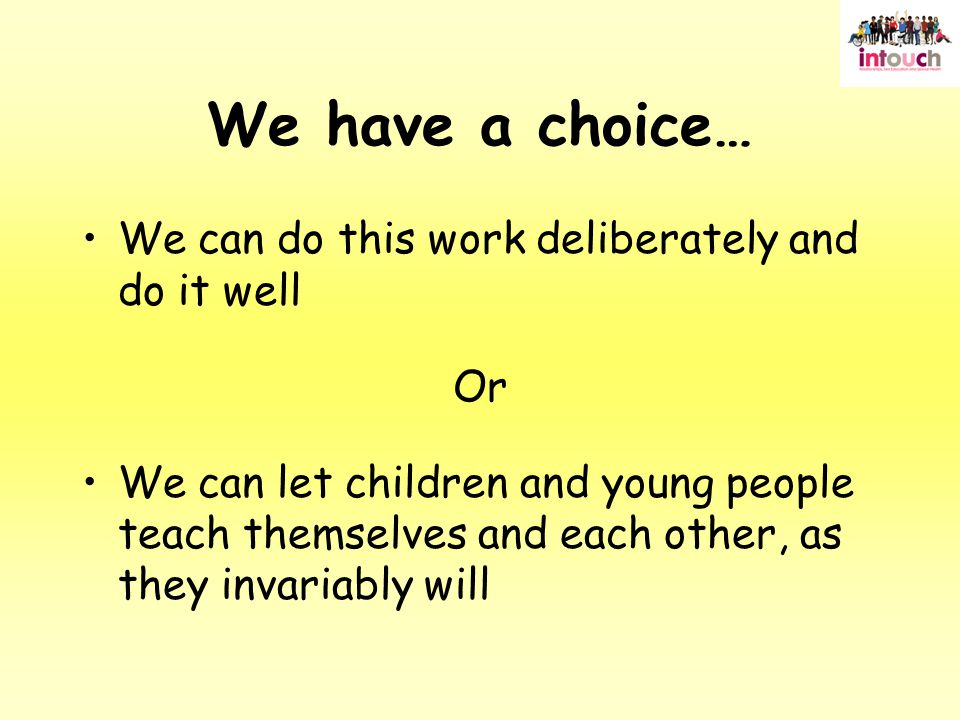We have a choice… We can do this work deliberately and do it well Or We can let children and young people teach themselves and each other, as they invariably will