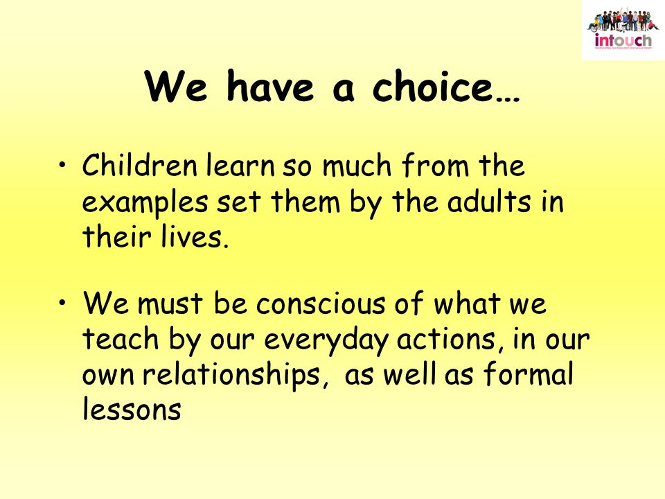 We have a choice… Children learn so much from the examples set them by the adults in their lives.