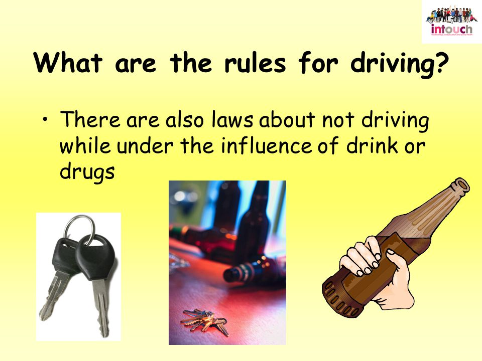 There are also laws about not driving while under the influence of drink or drugs What are the rules for driving