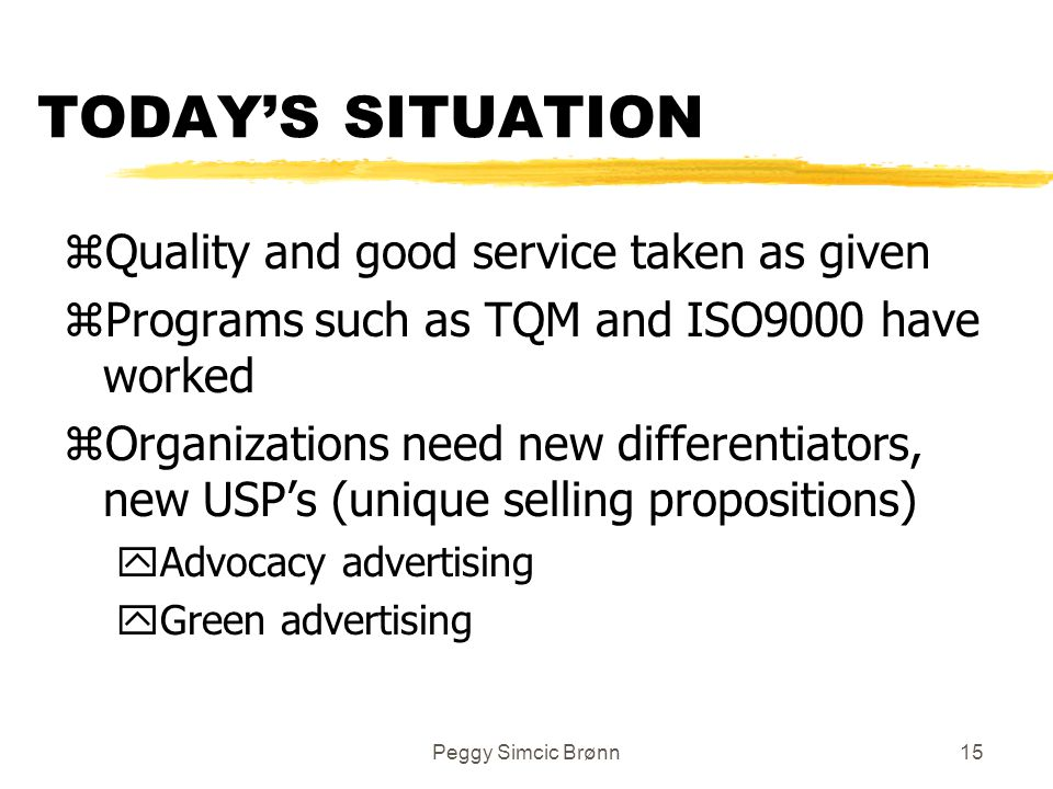 Peggy Simcic Brønn15 TODAY'S SITUATION zQuality and good service taken as given zPrograms such as TQM and ISO9000 have worked zOrganizations need new differentiators, new USP's (unique selling propositions) yAdvocacy advertising yGreen advertising