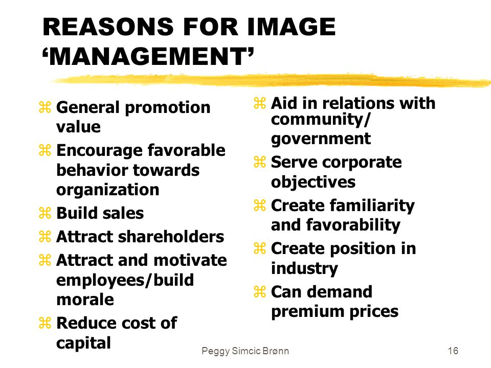 Peggy Simcic Brønn16 REASONS FOR IMAGE 'MANAGEMENT' zGeneral promotion value zEncourage favorable behavior towards organization zBuild sales zAttract shareholders zAttract and motivate employees/build morale zReduce cost of capital z Aid in relations with community/ government z Serve corporate objectives z Create familiarity and favorability z Create position in industry z Can demand premium prices