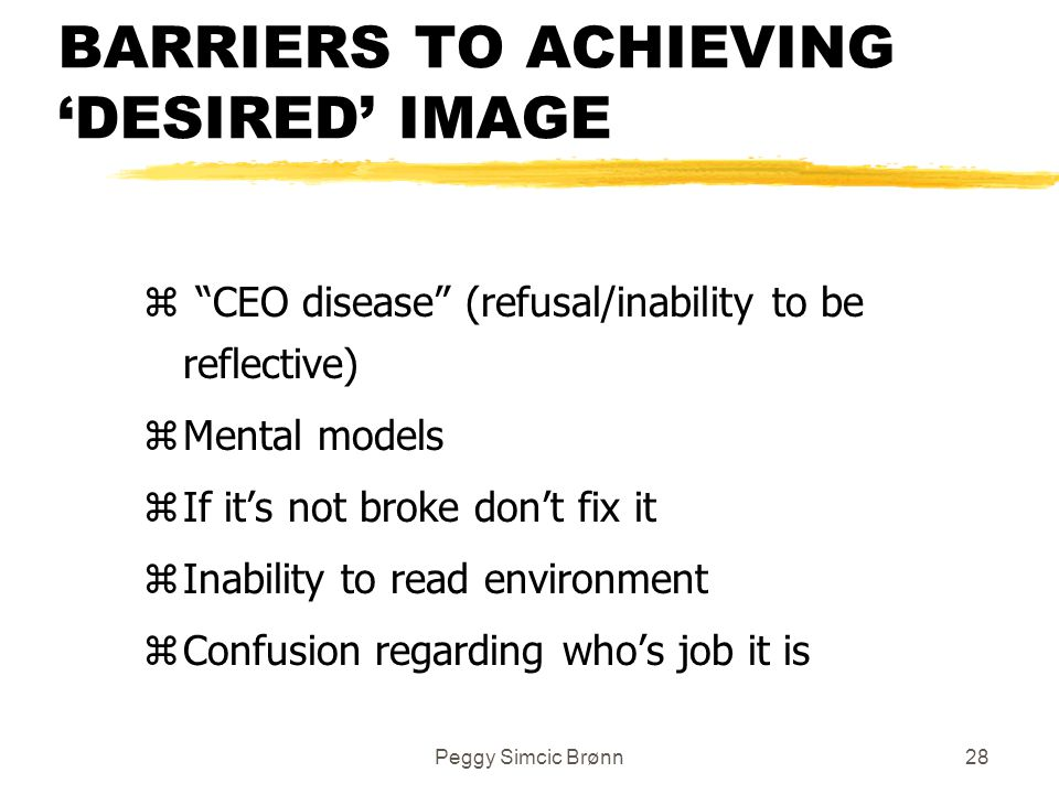 Peggy Simcic Brønn28 BARRIERS TO ACHIEVING 'DESIRED' IMAGE z CEO disease (refusal/inability to be reflective) zMental models zIf it's not broke don't fix it zInability to read environment zConfusion regarding who's job it is