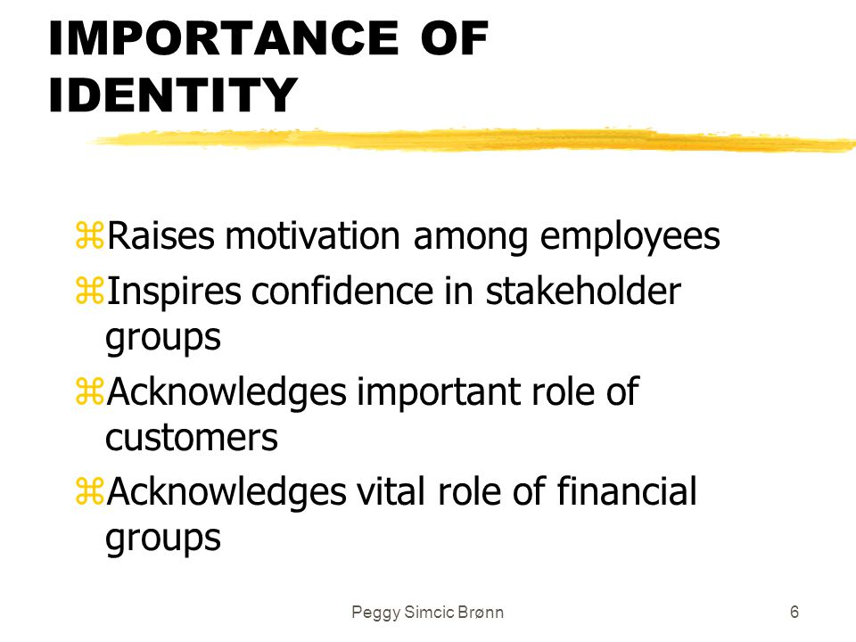 Peggy Simcic Brønn6 IMPORTANCE OF IDENTITY zRaises motivation among employees zInspires confidence in stakeholder groups zAcknowledges important role of customers zAcknowledges vital role of financial groups