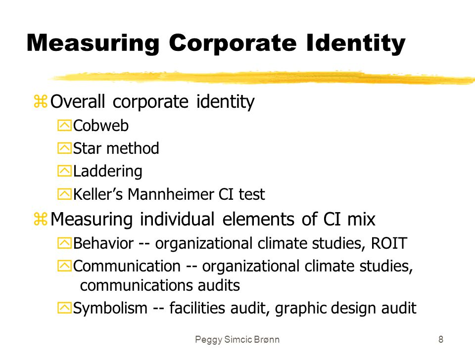 Peggy Simcic Brønn8 Measuring Corporate Identity zOverall corporate identity yCobweb yStar method yLaddering yKeller's Mannheimer CI test zMeasuring individual elements of CI mix yBehavior -- organizational climate studies, ROIT yCommunication -- organizational climate studies, communications audits ySymbolism -- facilities audit, graphic design audit