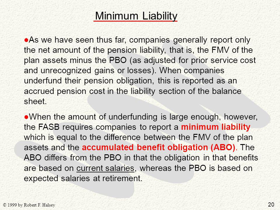 20 © 1999 by Robert F. Halsey Minimum Liability l As we have seen thus far, companies generally report only the net amount of the pension liability, t