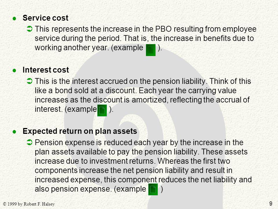 9 © 1999 by Robert F. Halsey l Service cost ÜThis represents the increase in the PBO resulting from employee service during the period. That is, the i