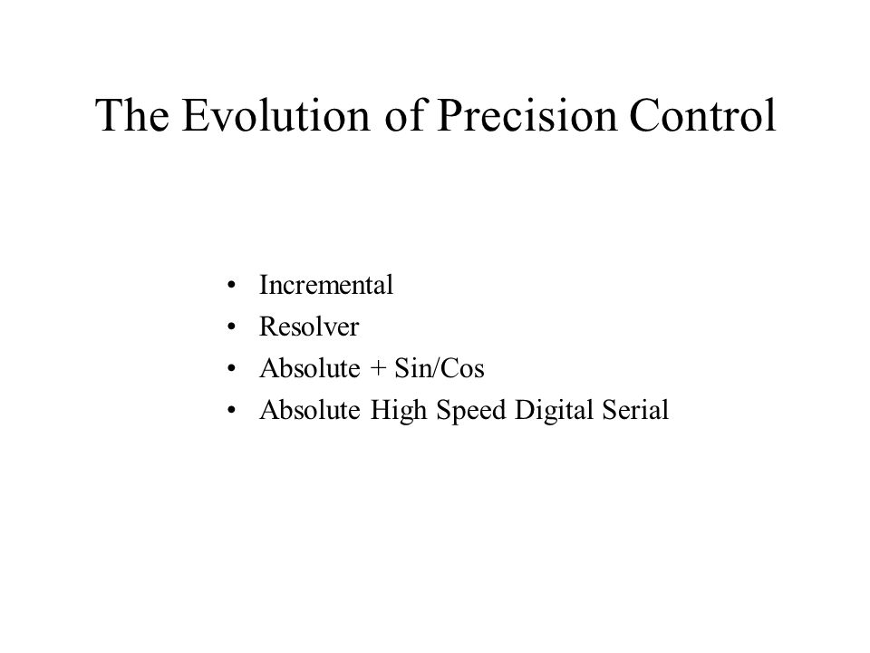 The Evolution of Precision Control Incremental Resolver Absolute + Sin/Cos Absolute High Speed Digital Serial