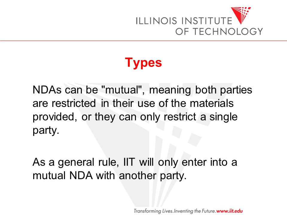 Types NDAs can be mutual , meaning both parties are restricted in their use of the materials provided, or they can only restrict a single party.