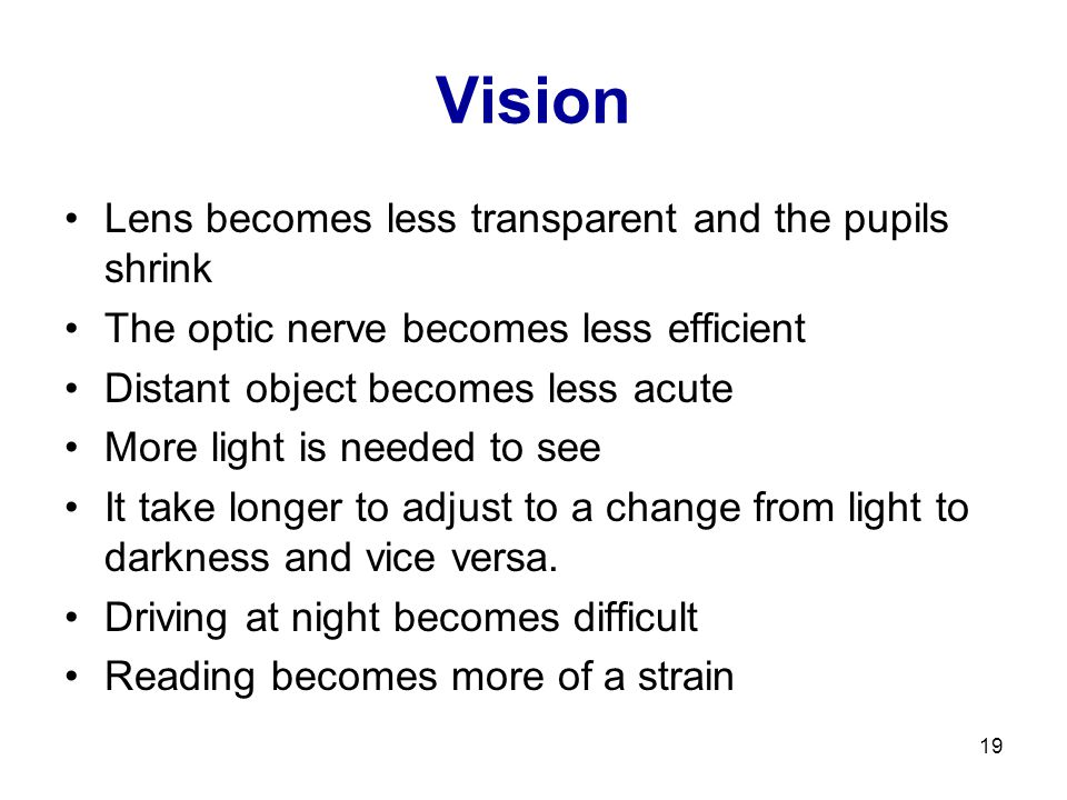 19 Vision Lens becomes less transparent and the pupils shrink The optic nerve becomes less efficient Distant object becomes less acute More light is n