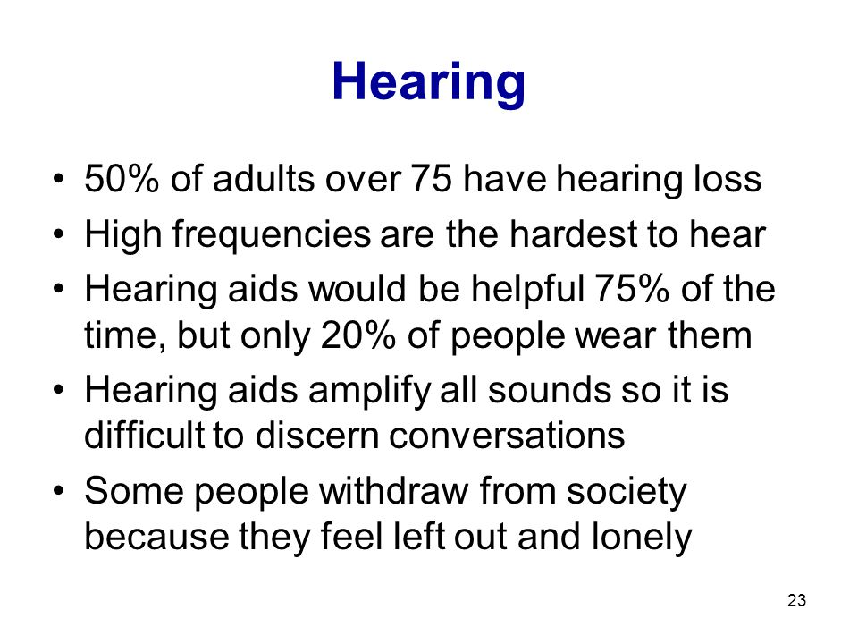 23 Hearing 50% of adults over 75 have hearing loss High frequencies are the hardest to hear Hearing aids would be helpful 75% of the time, but only 20