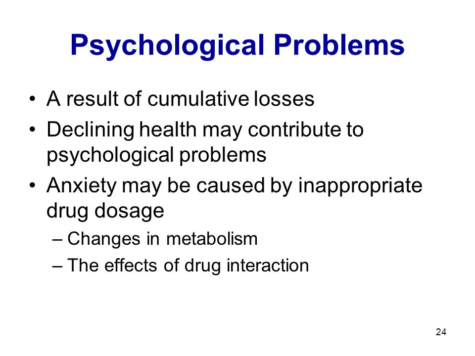 24 Psychological Problems A result of cumulative losses Declining health may contribute to psychological problems Anxiety may be caused by inappropria