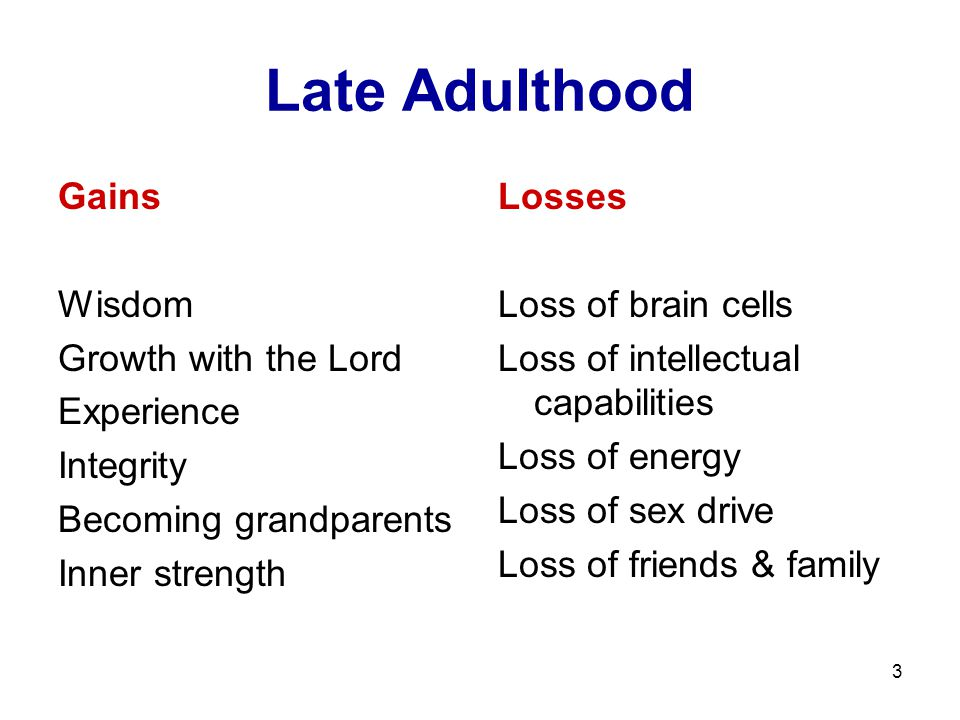 3 Late Adulthood Gains Wisdom Growth with the Lord Experience Integrity Becoming grandparents Inner strength Losses Loss of brain cells Loss of intell
