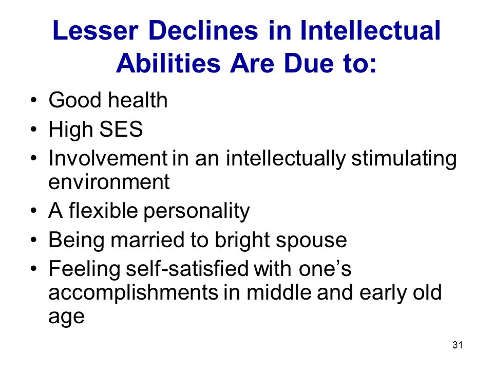 31 Lesser Declines in Intellectual Abilities Are Due to: Good health High SES Involvement in an intellectually stimulating environment A flexible pers