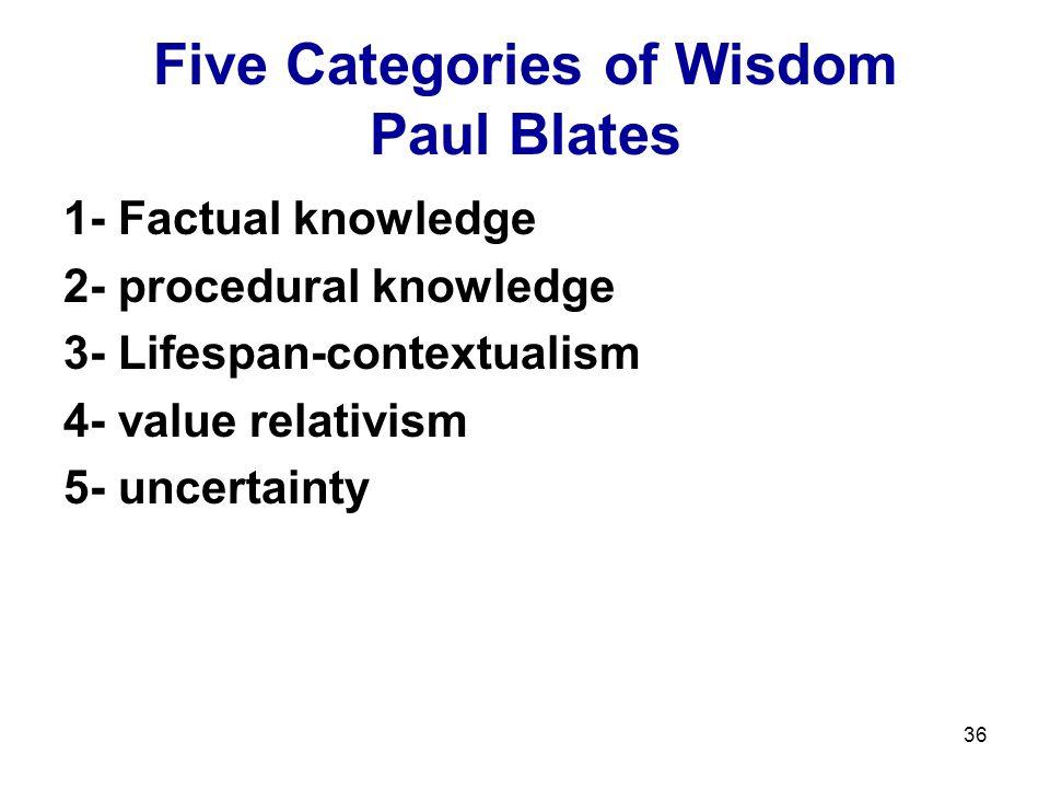 36 Five Categories of Wisdom Paul Blates 1- Factual knowledge 2- procedural knowledge 3- Lifespan-contextualism 4- value relativism 5- uncertainty
