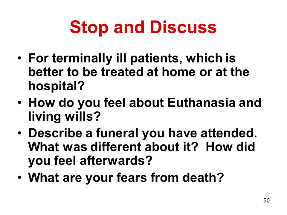 50 Stop and Discuss For terminally ill patients, which is better to be treated at home or at the hospital? How do you feel about Euthanasia and living
