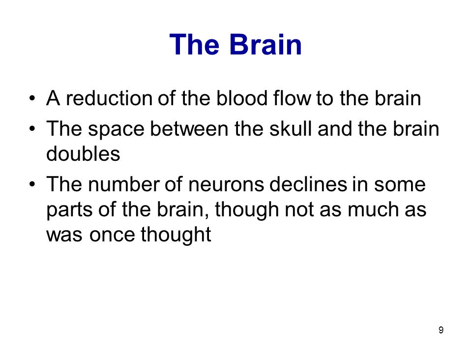 9 The Brain A reduction of the blood flow to the brain The space between the skull and the brain doubles The number of neurons declines in some parts